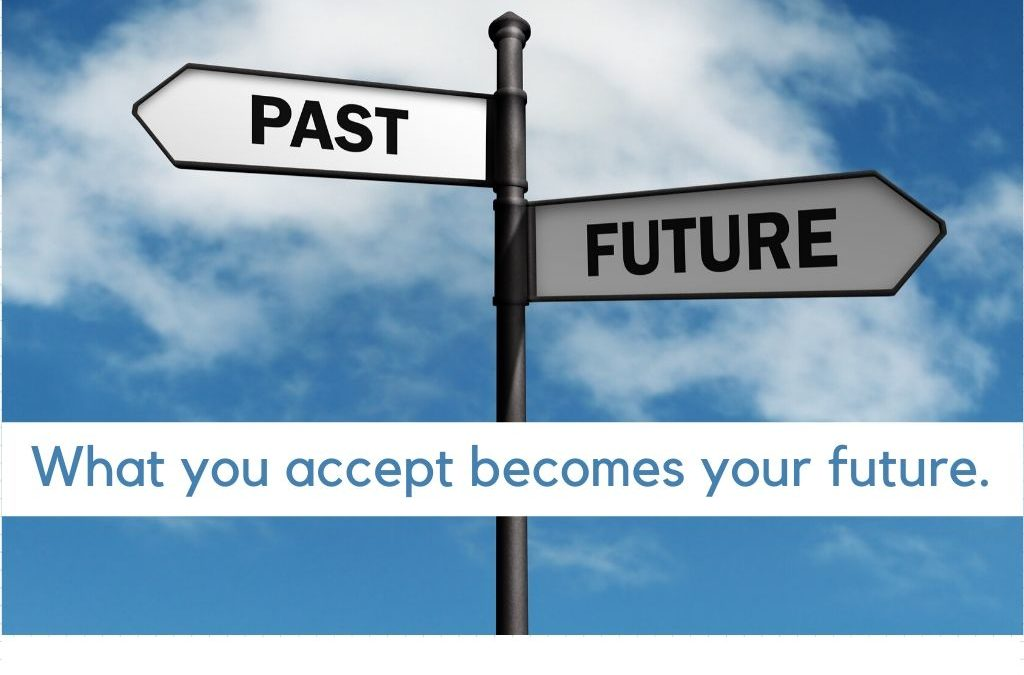 What you accept becomes your future